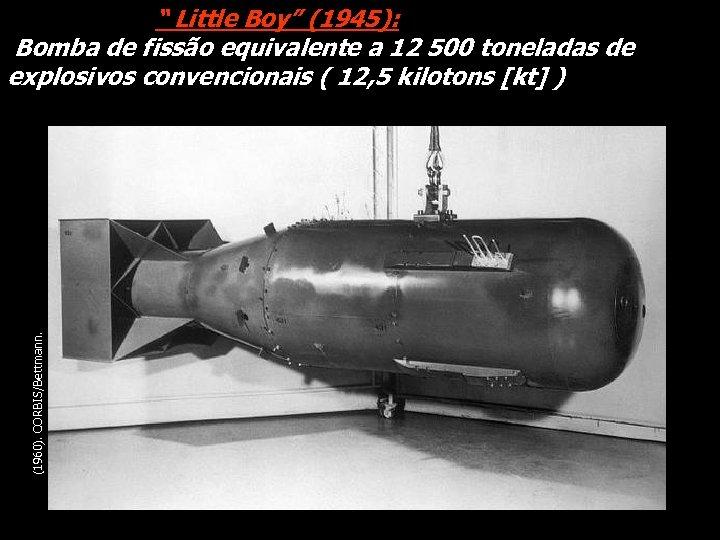 "(1960). CORBIS/Bettmann. "" Little Boy"" (1945): Bomba de fissão equivalente a 12 500 toneladas"