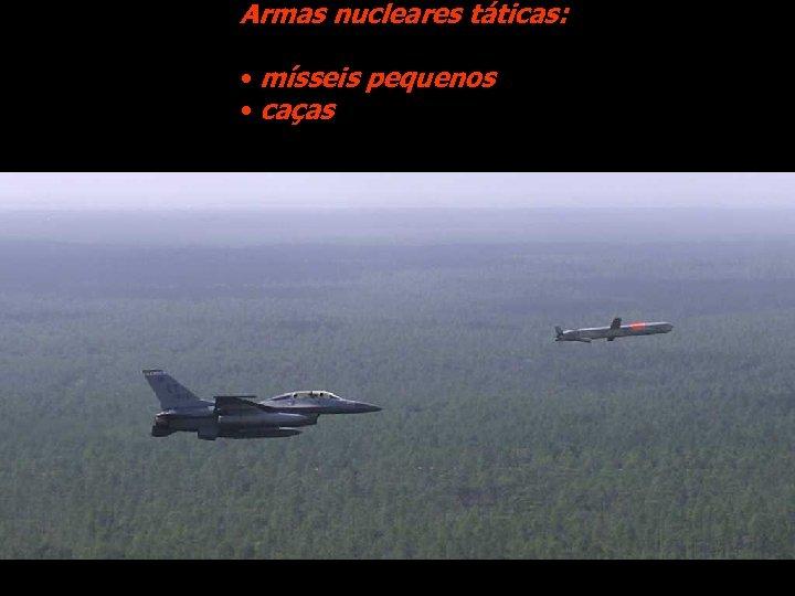 Armas nucleares táticas: • mísseis pequenos • caças