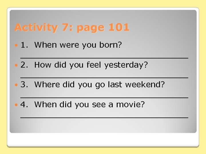 Activity 7: page 101 1. When were you born? _________________ 2. How did you