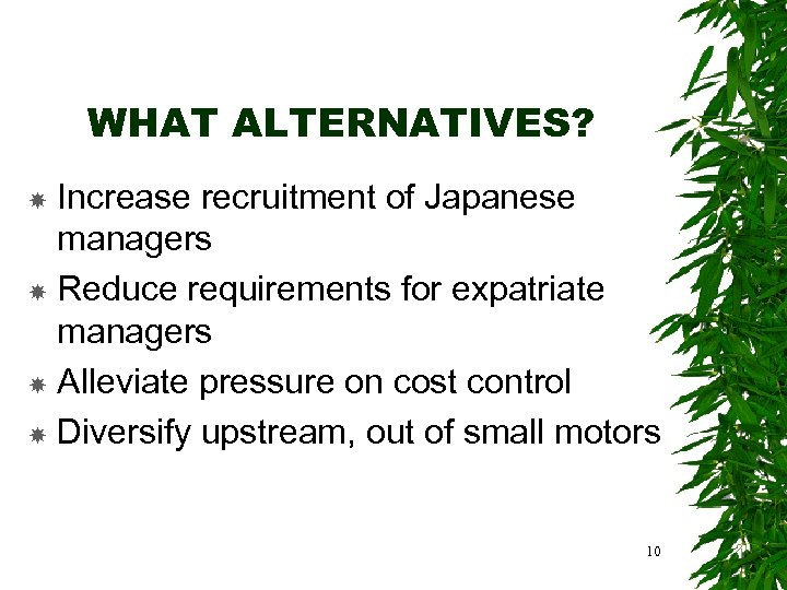 WHAT ALTERNATIVES? Increase recruitment of Japanese managers Reduce requirements for expatriate managers Alleviate pressure