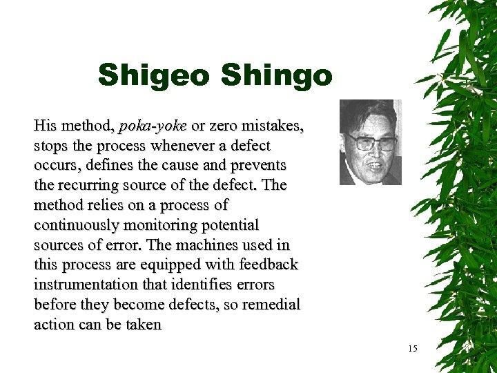 Shigeo Shingo His method, poka-yoke or zero mistakes, stops the process whenever a defect