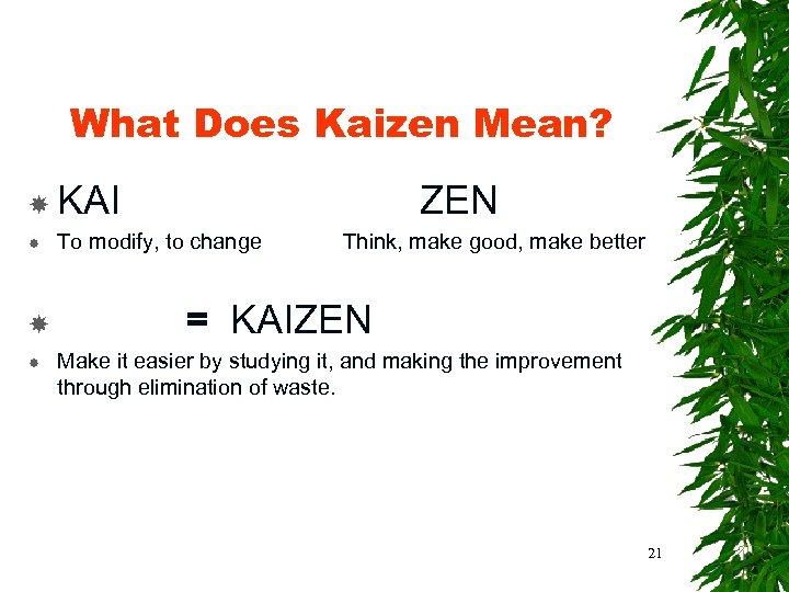 What Does Kaizen Mean? KAI ZEN To modify, to change Think, make good, make