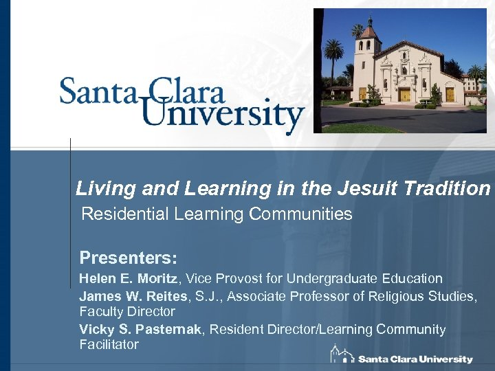 Living and Learning in the Jesuit Tradition Residential Learning Communities Presenters: Helen E. Moritz,