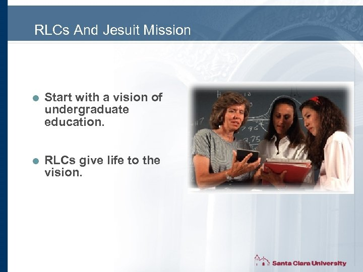 RLCs And Jesuit Mission = Start with a vision of undergraduate education. = RLCs