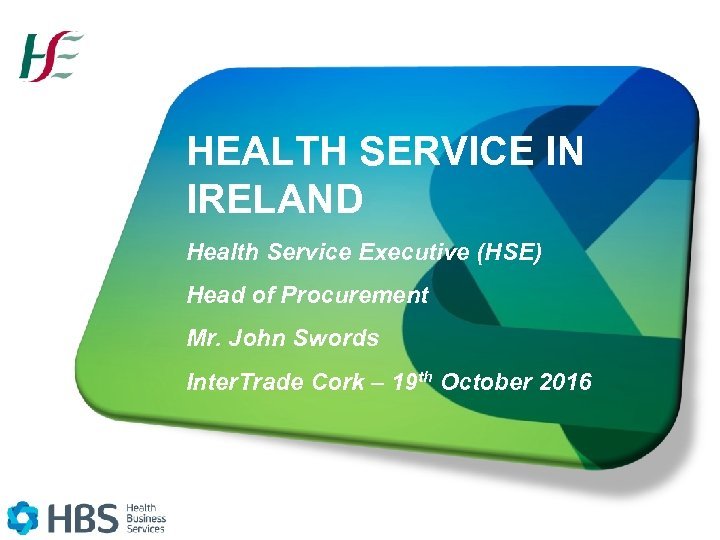 HEALTH SERVICE IN IRELAND Health Service Executive (HSE) Head of Procurement Mr. John Swords