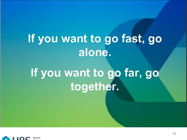If you want to go fast, go alone. If you want to go far,