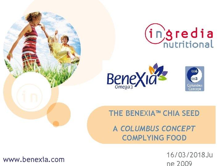 THE BENEXIA™ CHIA SEED A COLUMBUS CONCEPT COMPLYING FOOD www. benexia. com 16/03/2018 Ju