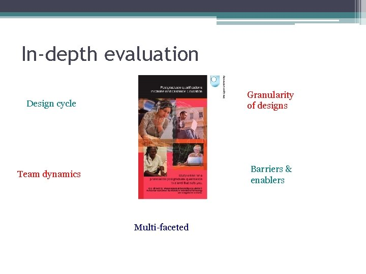 In-depth evaluation Design cycle Granularity of designs Team dynamics Barriers & enablers Multi-faceted
