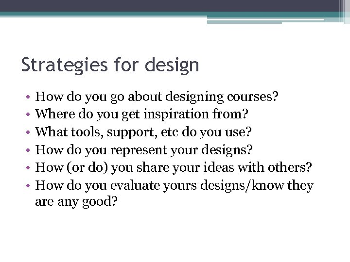 Strategies for design • • • How do you go about designing courses? Where