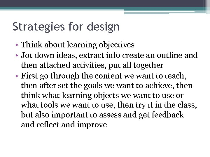 Strategies for design • Think about learning objectives • Jot down ideas, extract info