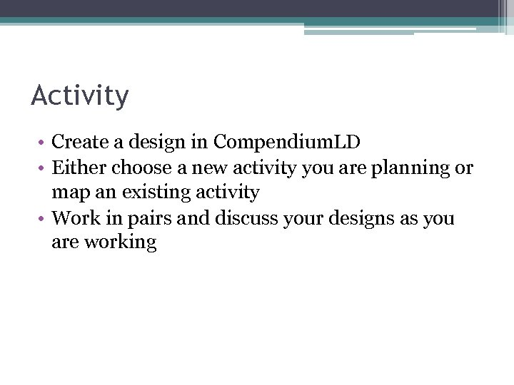 Activity • Create a design in Compendium. LD • Either choose a new activity