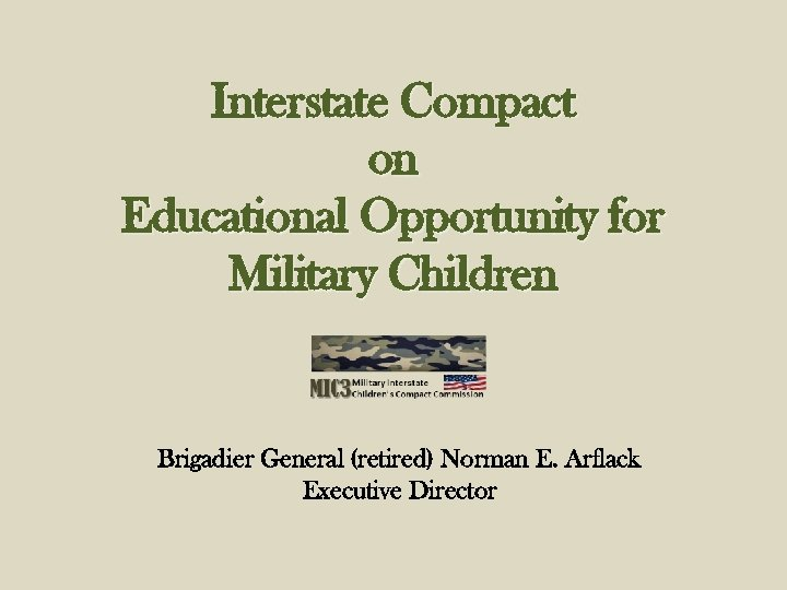 Interstate Compact on Educational Opportunity for Military Children Brigadier General (retired) Norman E. Arflack