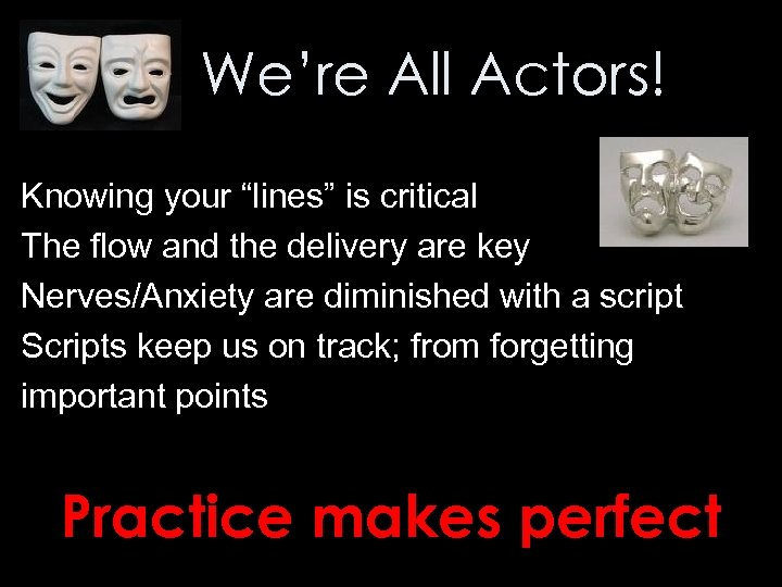 "We're All Actors! Knowing your ""lines"" is critical The flow and the delivery are"