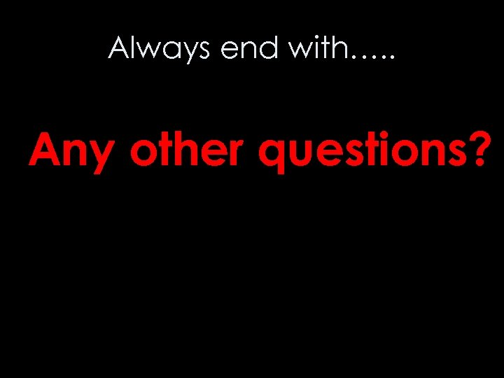 Always end with…. . Any other questions?