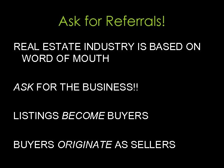 Ask for Referrals! REAL ESTATE INDUSTRY IS BASED ON WORD OF MOUTH ASK FOR