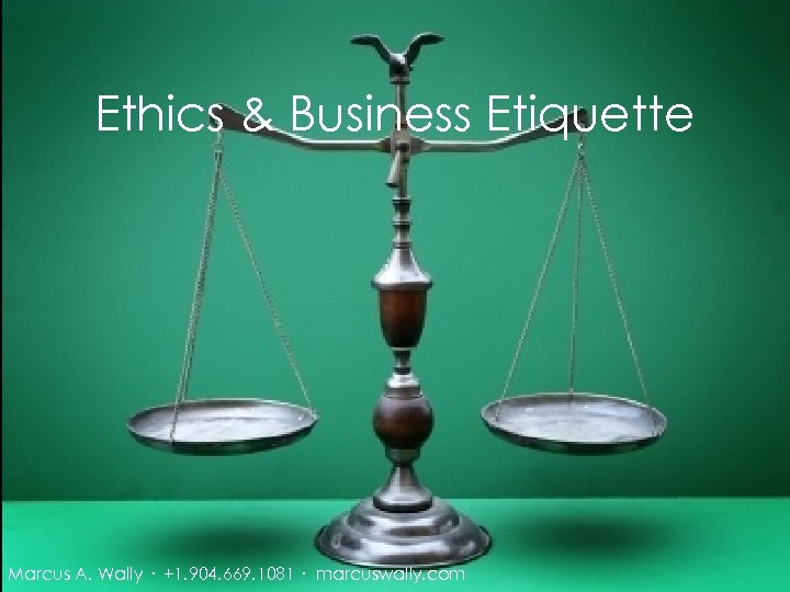 Ethics & Business Etiquette Marcus A. Wally · +1. 904. 669. 1081 · marcuswally.