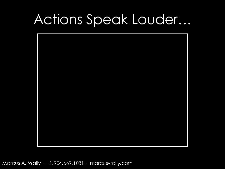 Actions Speak Louder… Marcus A. Wally · +1. 904. 669. 1081 · marcuswally. com