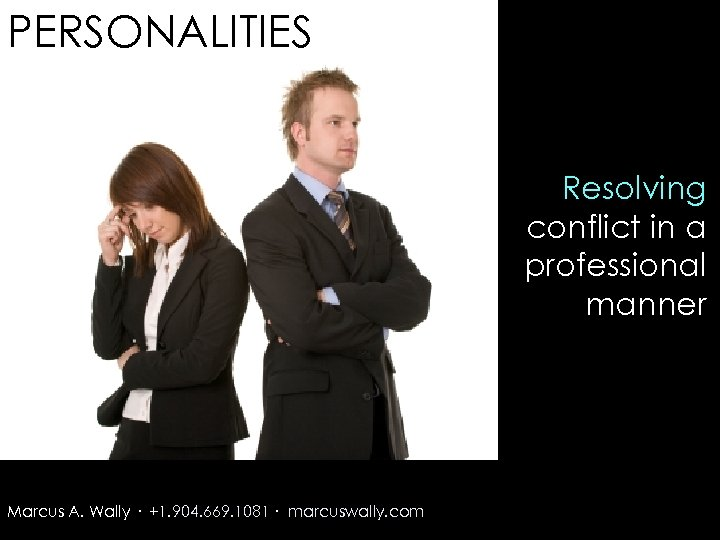 PERSONALITIES Resolving conflict in a professional manner Marcus A. Wally · +1. 904. 669.