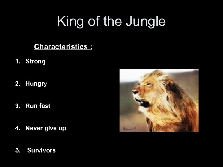 King of the Jungle Characteristics : 1. Strong 2. Hungry 3. Run fast 4.