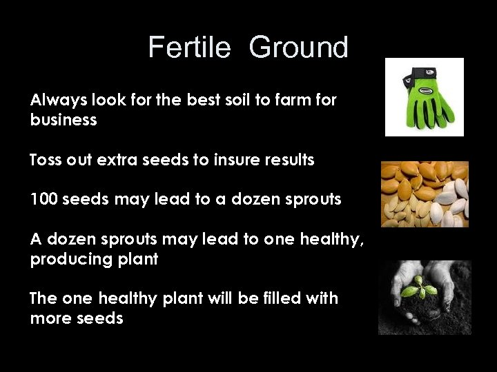 Fertile Ground Always look for the best soil to farm for business Toss out