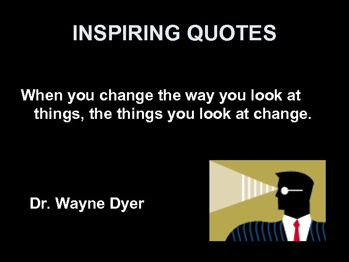 INSPIRING QUOTES When you change the way you look at things, the things you