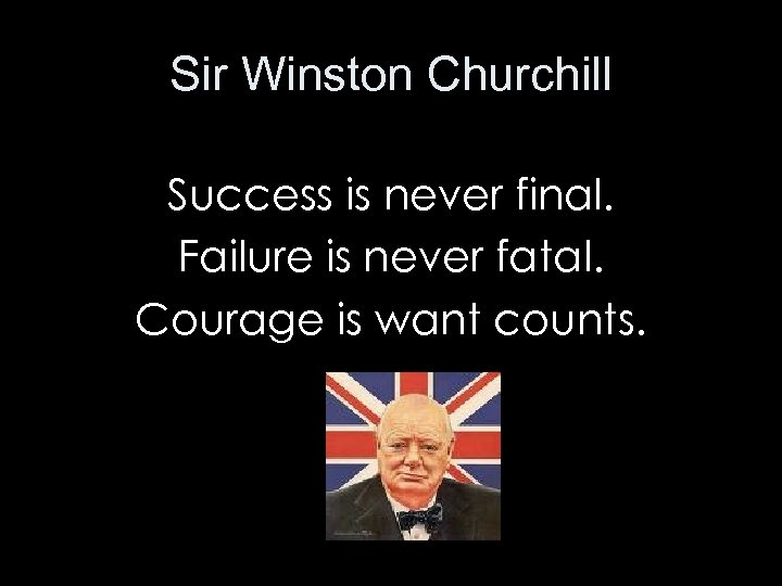 Sir Winston Churchill Success is never final. Failure is never fatal. Courage is want