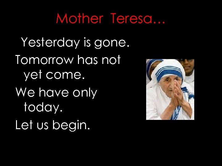 Mother Teresa… Yesterday is gone. Tomorrow has not yet come. We have only today.
