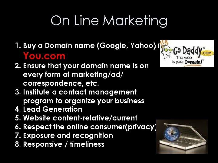 On Line Marketing 1. Buy a Domain name (Google, Yahoo) ie. You. com 2.