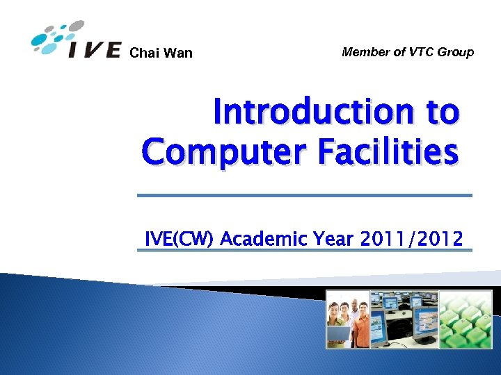 Chai Wan Member of VTC Group Introduction to Computer Facilities IVE(CW) Academic Year 2011/2012