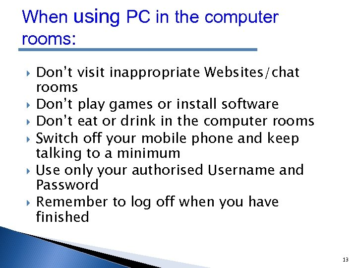 When using PC in the computer rooms: Don't visit inappropriate Websites/chat rooms Don't play