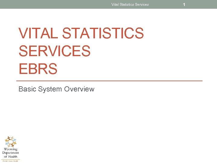 Vital Statistics Services VITAL STATISTICS SERVICES EBRS Basic System Overview 1