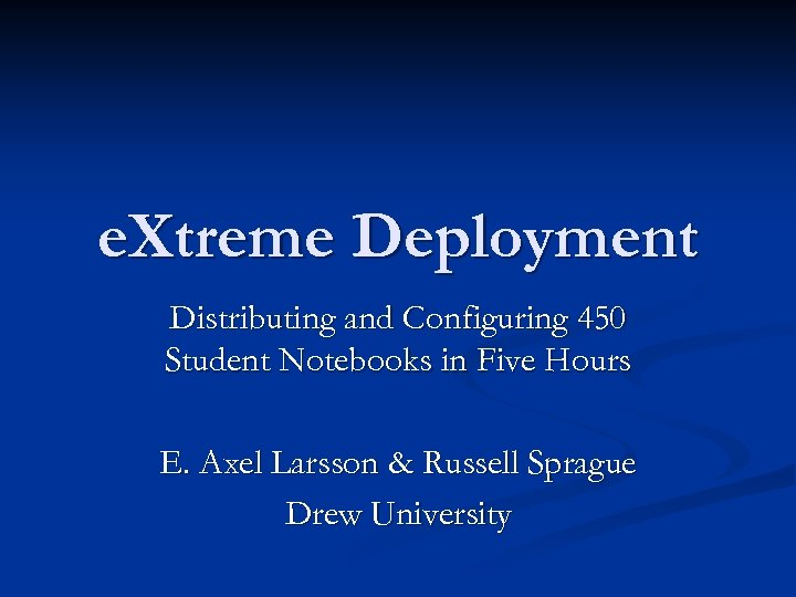 e. Xtreme Deployment Distributing and Configuring 450 Student Notebooks in Five Hours E. Axel