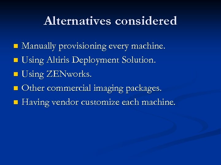 Alternatives considered Manually provisioning every machine. n Using Altiris Deployment Solution. n Using ZENworks.