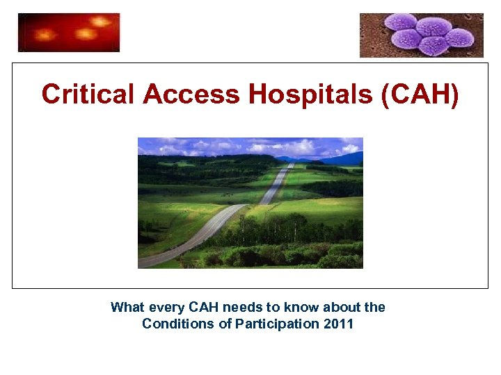Critical Access Hospitals (CAH) What every CAH needs to know about the Conditions of
