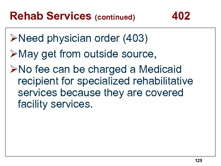Rehab Services (continued) 402 ØNeed physician order (403) ØMay get from outside source, ØNo