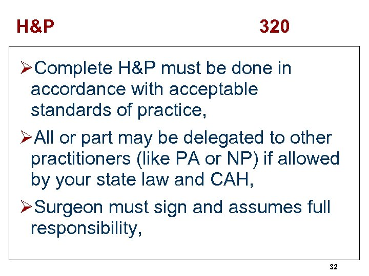 H&P 320 ØComplete H&P must be done in accordance with acceptable standards of practice,