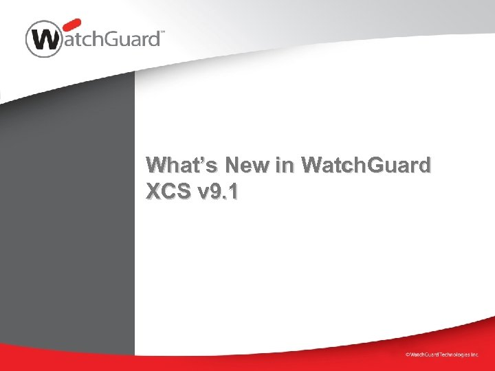 What's New in Watch. Guard XCS v 9. 1