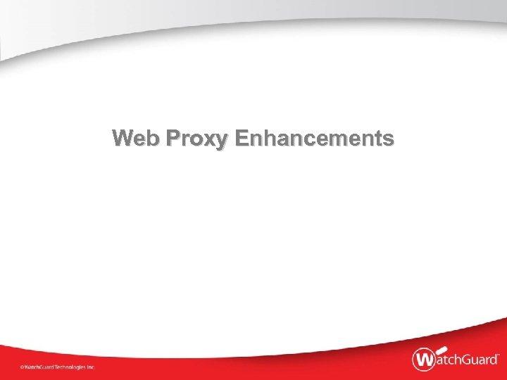Web Proxy Enhancements