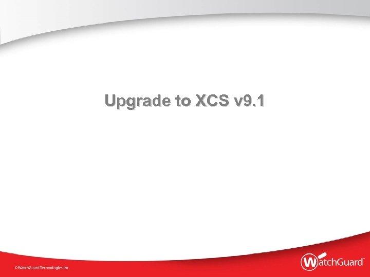 Upgrade to XCS v 9. 1