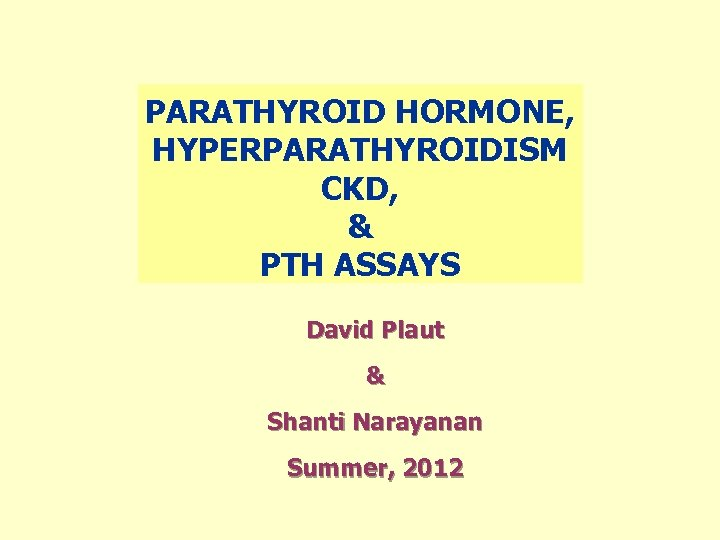 PARATHYROID HORMONE, HYPERPARATHYROIDISM CKD, & PTH ASSAYS David Plaut & Shanti Narayanan Summer, 2012
