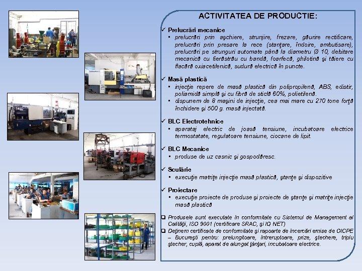 ACTIVITATEA DE PRODUCTIE: ü Prelucrări mecanice • prelucrări prin aşchiere, strunjire, frezare, găurire rectificare,
