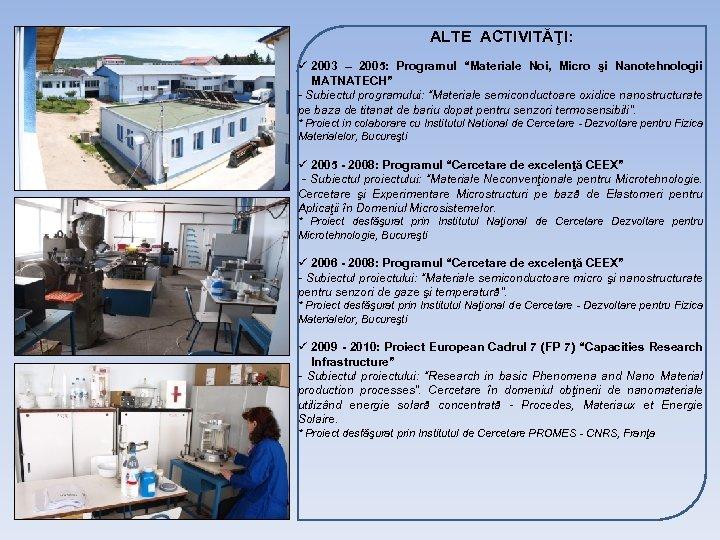 """ALTE ACTIVITĂŢI: ü 2003 – 2005: Programul """"Materiale Noi, Micro şi Nanotehnologii MATNATECH"""" -"""
