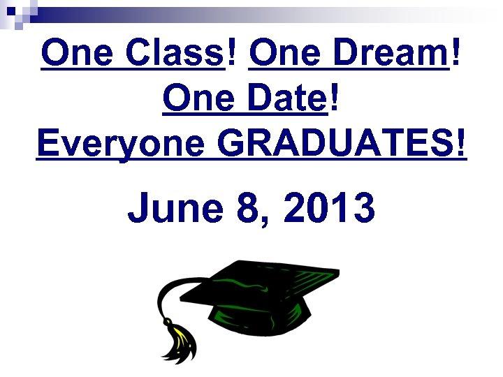 One Class! One Dream! One Date! Everyone GRADUATES! June 8, 2013
