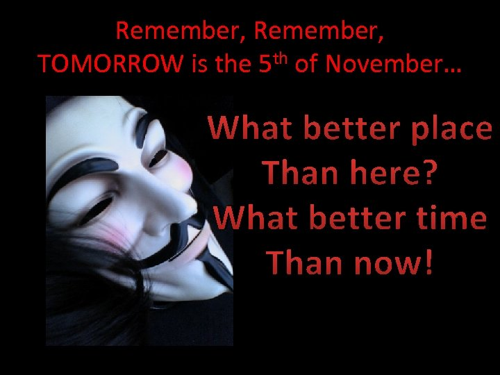 Remember, TOMORROW is the 5 th of November… What better place Than here? What