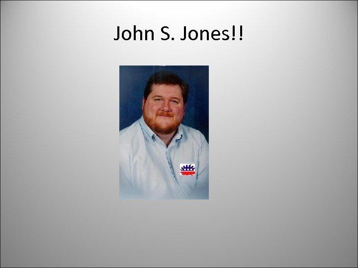 John S. Jones!!