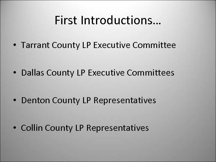 First Introductions… • Tarrant County LP Executive Committee • Dallas County LP Executive Committees