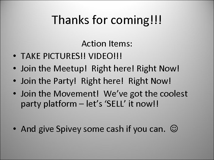 Thanks for coming!!! • • Action Items: TAKE PICTURES!! VIDEO!!! Join the Meetup! Right