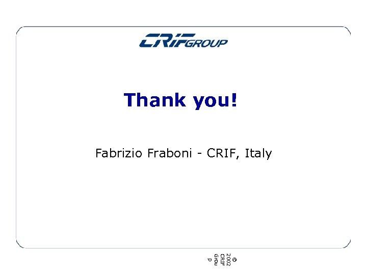 Thank you! Fabrizio Fraboni - CRIF, Italy © 2002 CRIF Grou p