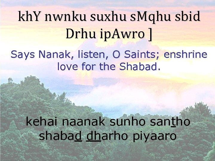 kh. Y nwnku suxhu s. Mqhu sbid Drhu ip. Awro ] Says Nanak, listen,