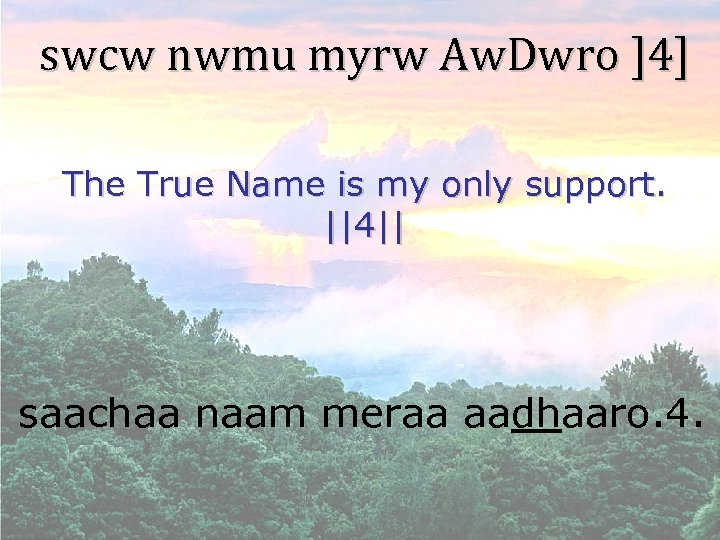 swcw nwmu myrw Aw. Dwro ]4] The True Name is my only support. ||4||